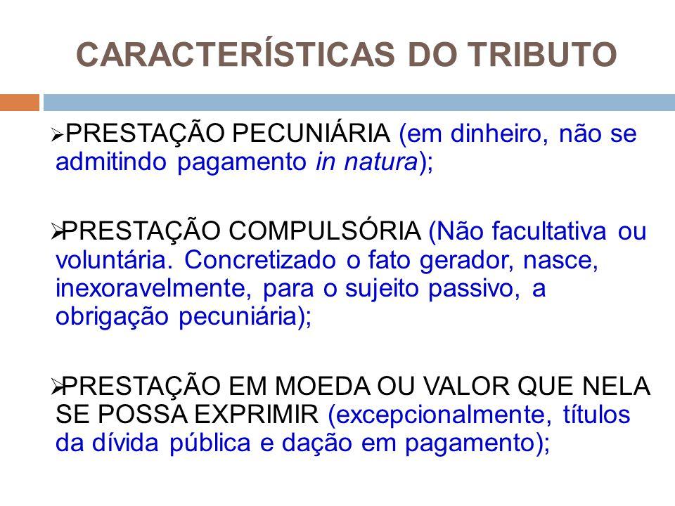 CARACTERÍSTICAS DO TRIBUTO  PRESTAÇÃO PECUNIÁRIA (em dinheiro, não se admitindo pagamento in natura);  PRESTAÇÃO COMPULSÓRIA (Não facultativa ou vol