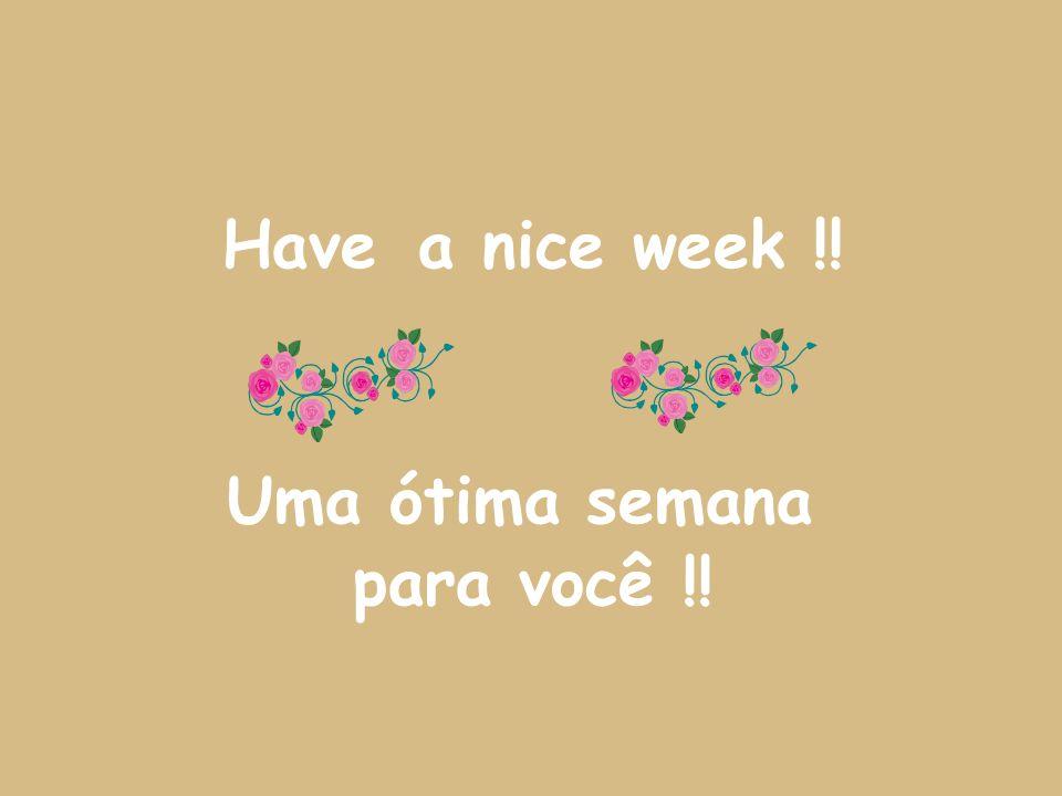 Have a nice week !! Uma ótima semana para você !!