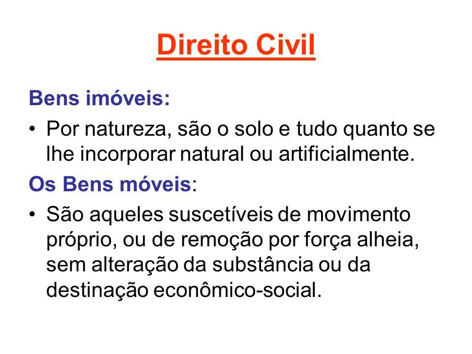 Direito Civil Bens imóveis: Por natureza, são o solo e tudo quanto se lhe incorporar natural ou artificialmente. Os Bens móveis: São aqueles suscetíve