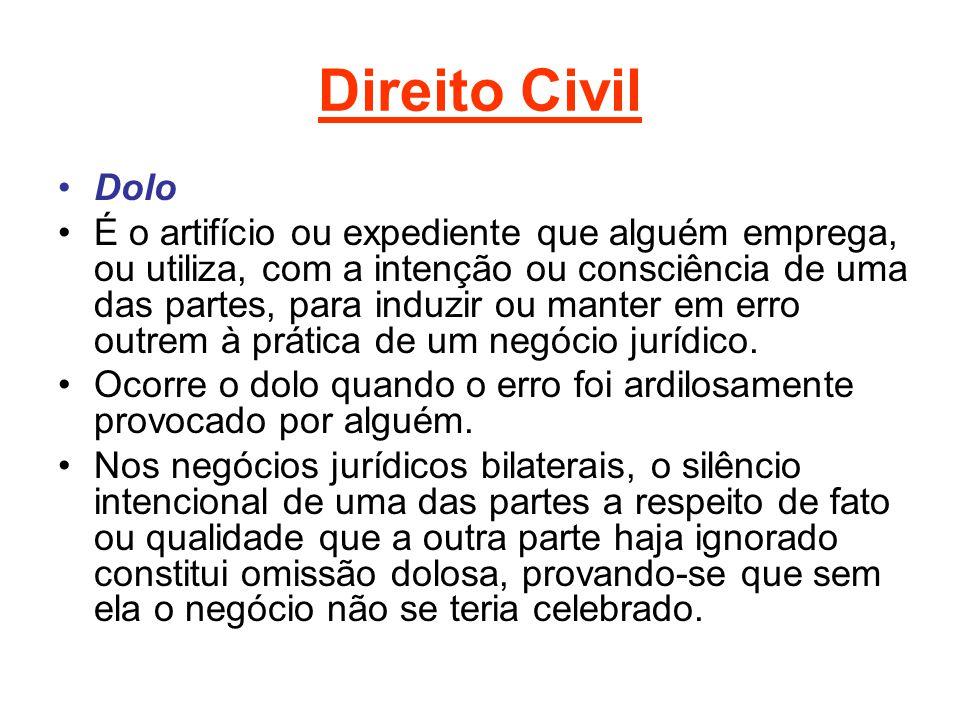 Direito Civil Dolo É o artifício ou expediente que alguém emprega, ou utiliza, com a intenção ou consciência de uma das partes, para induzir ou manter em erro outrem à prática de um negócio jurídico.
