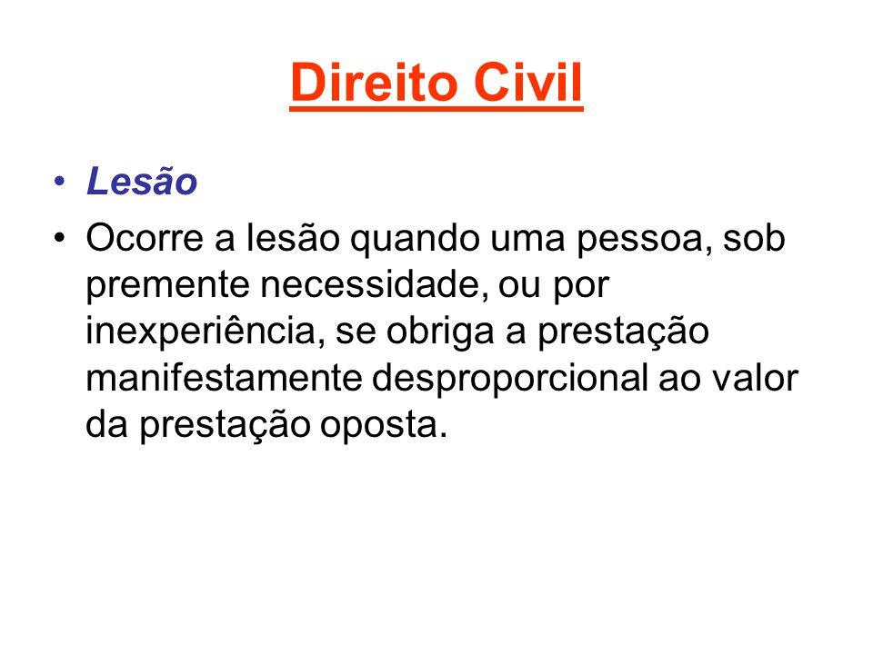 Direito Civil Lesão Ocorre a lesão quando uma pessoa, sob premente necessidade, ou por inexperiência, se obriga a prestação manifestamente desproporcional ao valor da prestação oposta.