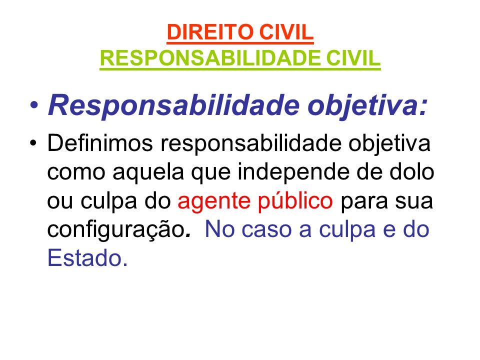 DIREITO CIVIL RESPONSABILIDADE CIVIL Responsabilidade objetiva: Definimos responsabilidade objetiva como aquela que independe de dolo ou culpa do agente público para sua configuração.