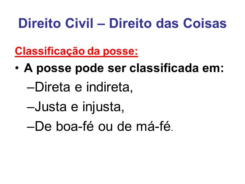 Direito Civil – Direito das Coisas Classificação da posse: A posse pode ser classificada em: –Direta e indireta, –Justa e injusta, –De boa-fé ou de má