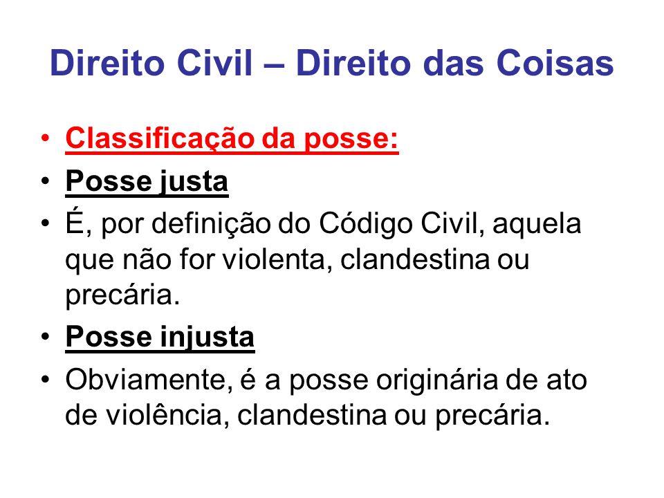 Direito Civil – Direito das Coisas Classificação da posse: Posse justa É, por definição do Código Civil, aquela que não for violenta, clandestina ou precária.