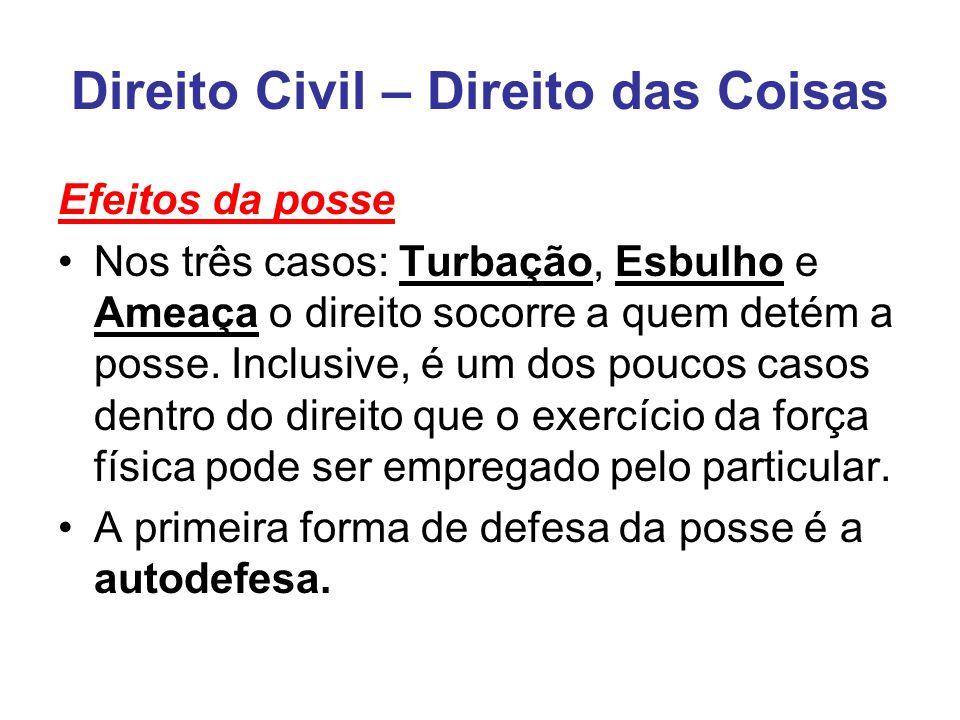Direito Civil – Direito das Coisas Efeitos da posse Nos três casos: Turbação, Esbulho e Ameaça o direito socorre a quem detém a posse.