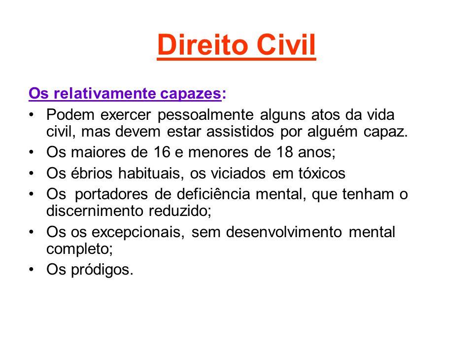 Direito Civil Os relativamente capazes: Podem exercer pessoalmente alguns atos da vida civil, mas devem estar assistidos por alguém capaz. Os maiores