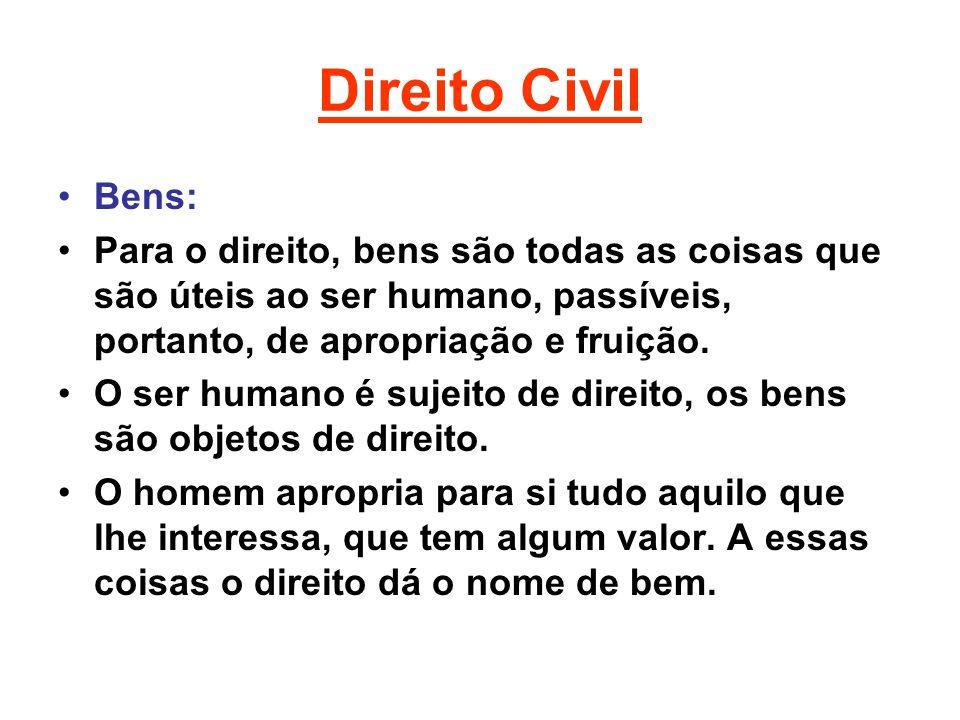 Direito Civil Bens: Para o direito, bens são todas as coisas que são úteis ao ser humano, passíveis, portanto, de apropriação e fruição. O ser humano