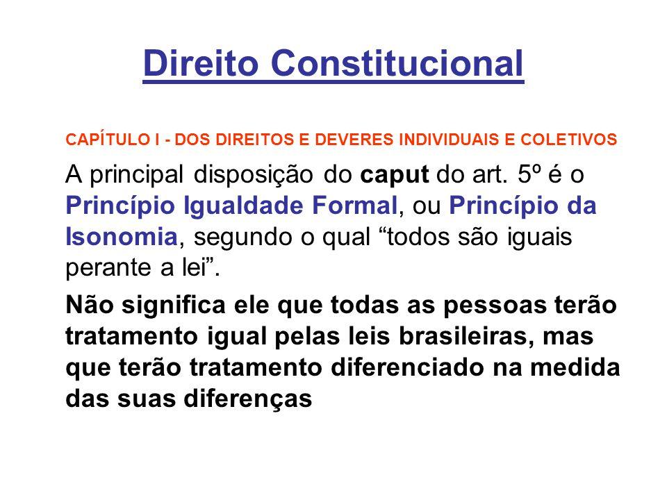Direito Constitucional CAPÍTULO I - DOS DIREITOS E DEVERES INDIVIDUAIS E COLETIVOS A principal disposição do caput do art. 5º é o Princípio Igualdade