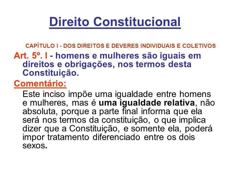 Direito Constitucional CAPÍTULO I - DOS DIREITOS E DEVERES INDIVIDUAIS E COLETIVOS Art. 5º. I - homens e mulheres são iguais em direitos e obrigações,