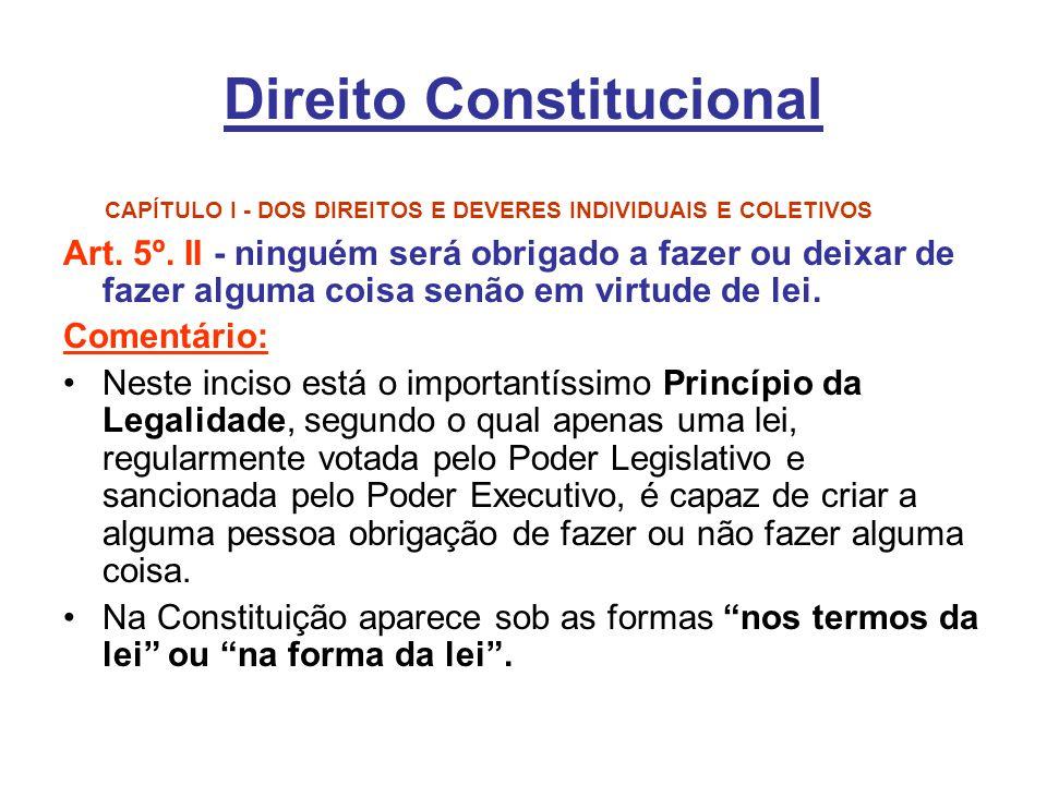 Direito Constitucional CAPÍTULO I - DOS DIREITOS E DEVERES INDIVIDUAIS E COLETIVOS Art. 5º. II - ninguém será obrigado a fazer ou deixar de fazer algu
