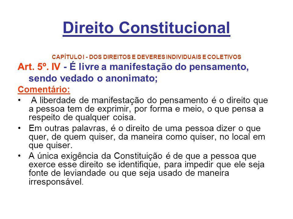 Direito Constitucional CAPÍTULO I - DOS DIREITOS E DEVERES INDIVIDUAIS E COLETIVOS Art. 5º. IV - É livre a manifestação do pensamento, sendo vedado o