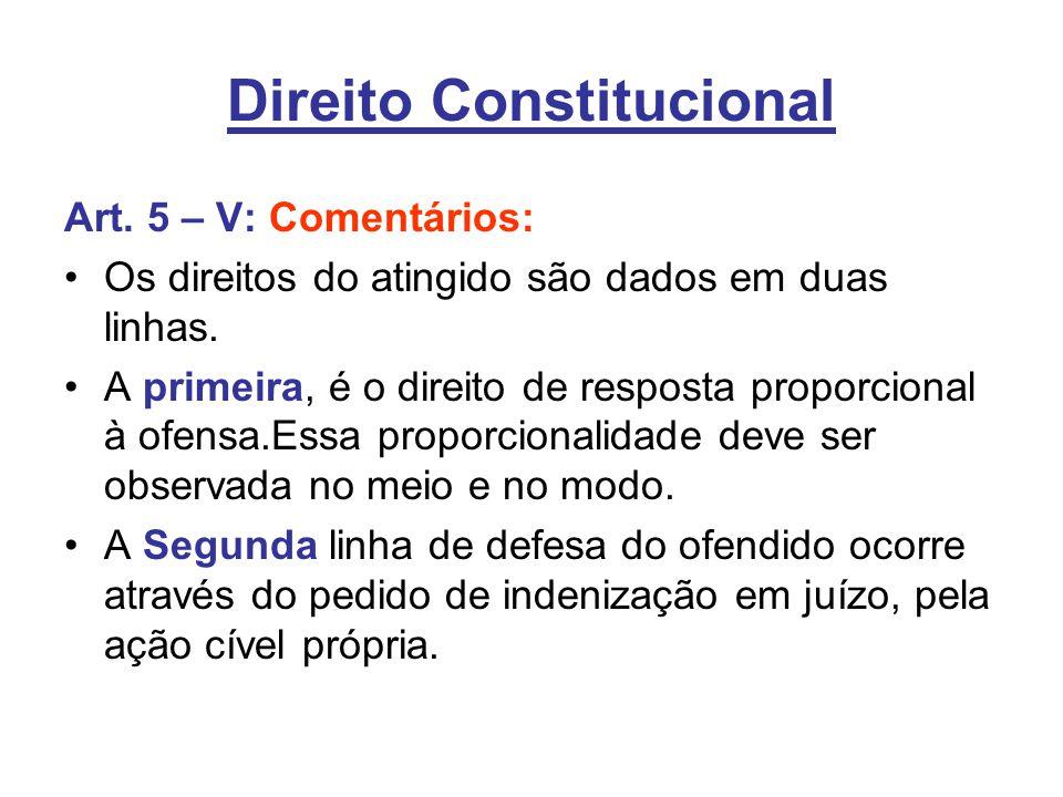 Direito Constitucional Art. 5 – V: Comentários: Os direitos do atingido são dados em duas linhas. A primeira, é o direito de resposta proporcional à o
