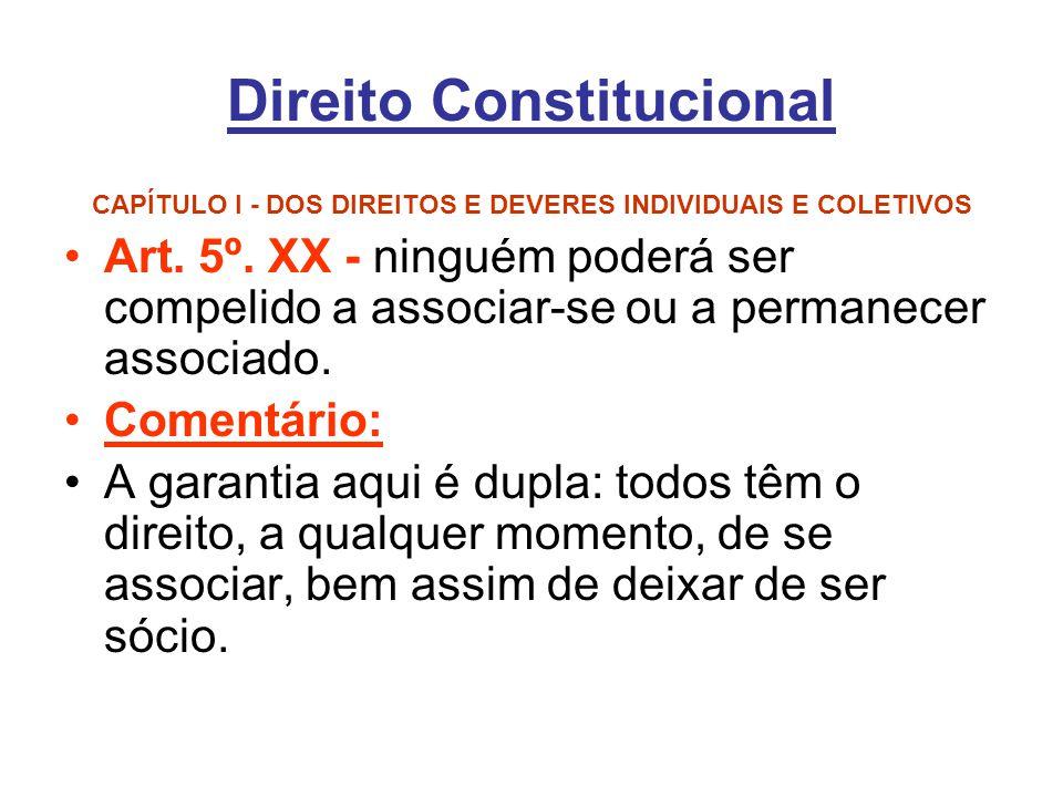 Direito Constitucional CAPÍTULO I - DOS DIREITOS E DEVERES INDIVIDUAIS E COLETIVOS Art. 5º. XX - ninguém poderá ser compelido a associar-se ou a perma
