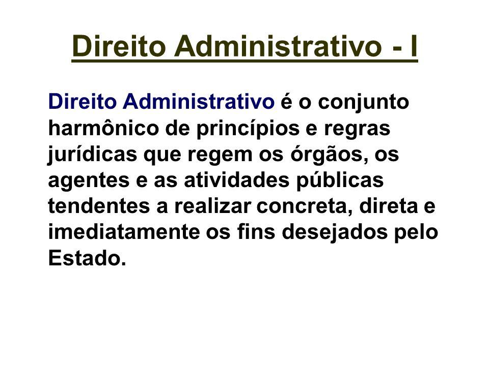 Direito Administrativo - I Direito Administrativo é o conjunto harmônico de princípios e regras jurídicas que regem os órgãos, os agentes e as ativida