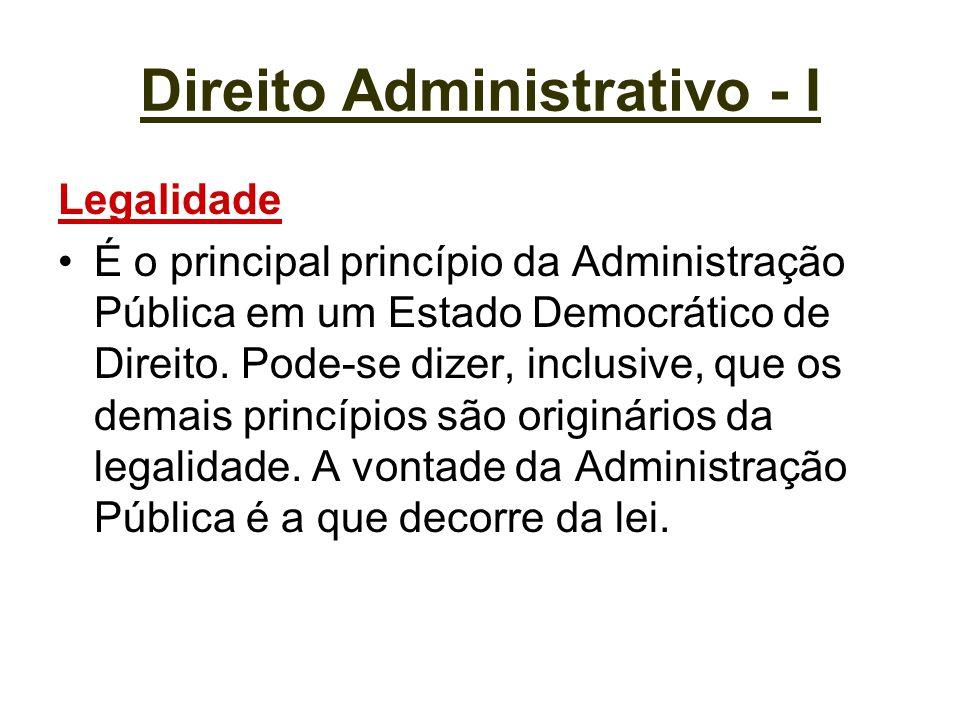 Direito Administrativo - I Legalidade É o principal princípio da Administração Pública em um Estado Democrático de Direito. Pode-se dizer, inclusive,