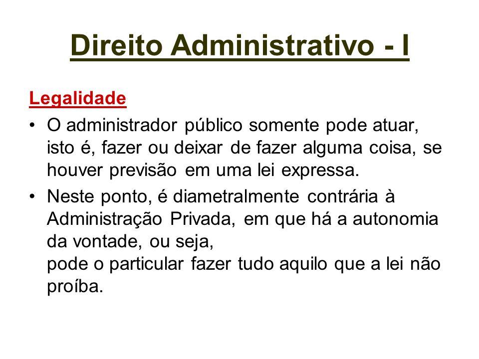 Direito Administrativo - I Legalidade O administrador público somente pode atuar, isto é, fazer ou deixar de fazer alguma coisa, se houver previsão em