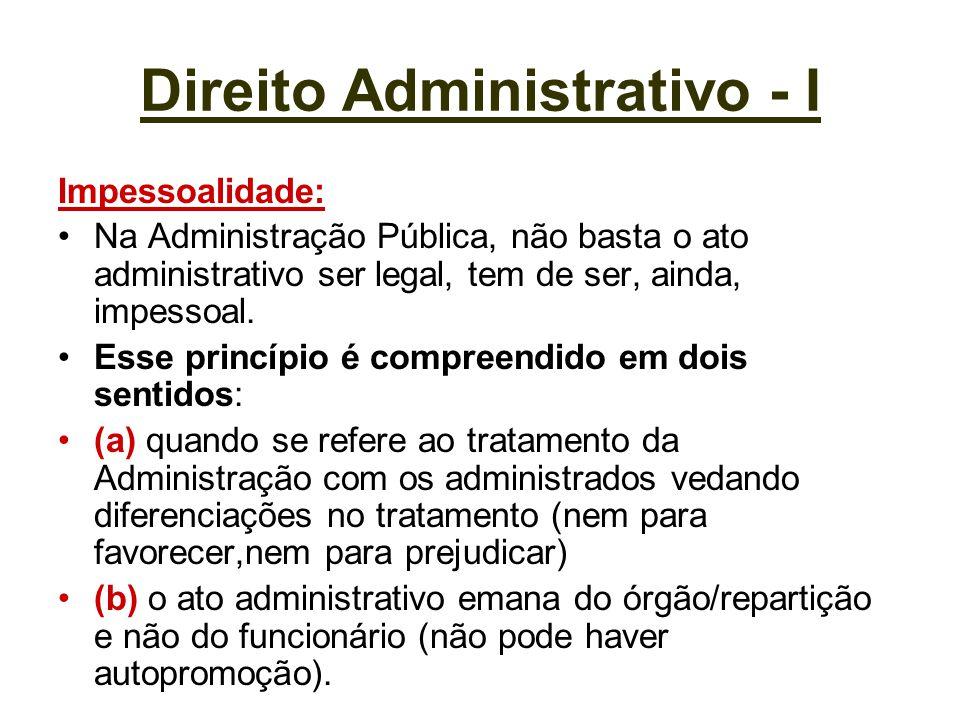 Direito Administrativo - I Impessoalidade: Na Administração Pública, não basta o ato administrativo ser legal, tem de ser, ainda, impessoal. Esse prin