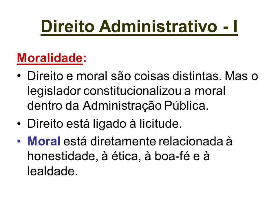 Direito Administrativo - I Moralidade: Direito e moral são coisas distintas. Mas o legislador constitucionalizou a moral dentro da Administração Públi