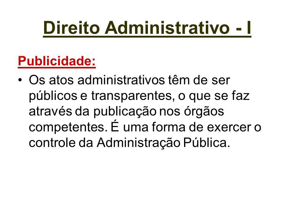 Direito Administrativo - I Publicidade: Os atos administrativos têm de ser públicos e transparentes, o que se faz através da publicação nos órgãos com