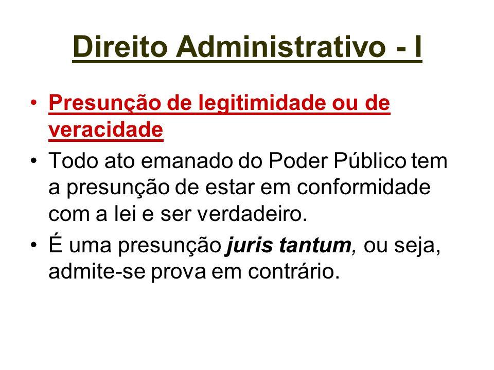 Direito Administrativo - I Presunção de legitimidade ou de veracidade Todo ato emanado do Poder Público tem a presunção de estar em conformidade com a
