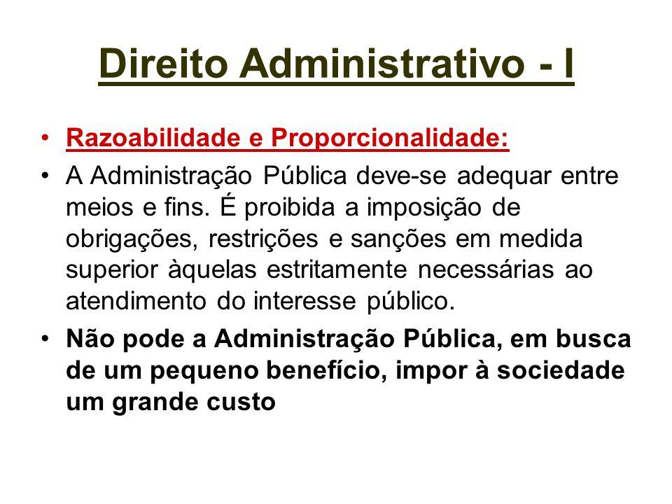 Direito Administrativo - I Razoabilidade e Proporcionalidade: A Administração Pública deve-se adequar entre meios e fins. É proibida a imposição de ob