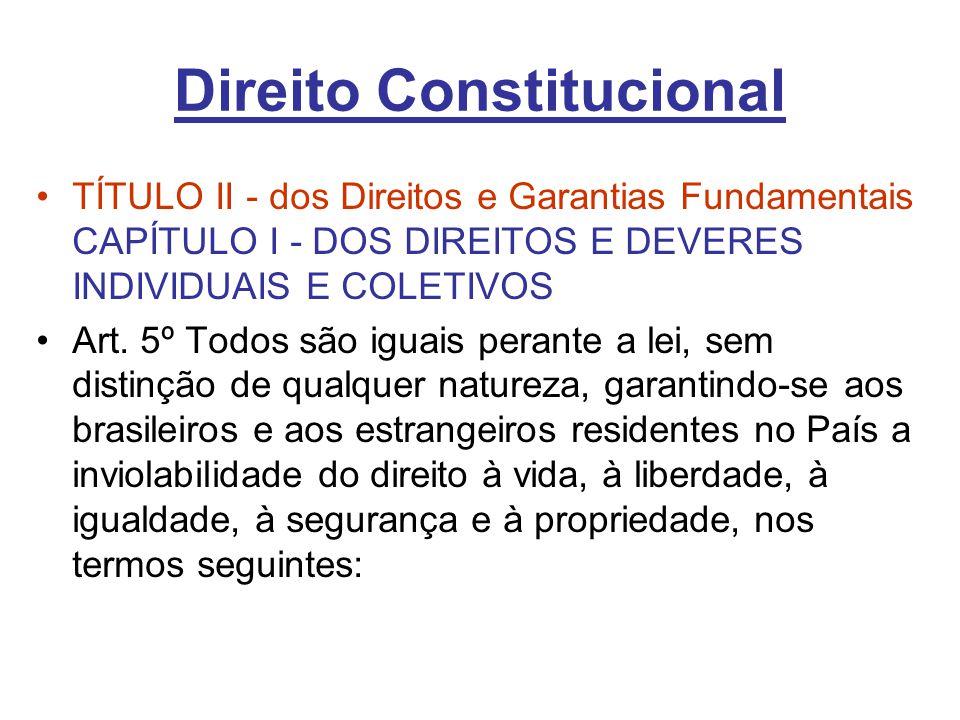 Direito Constitucional TÍTULO II - dos Direitos e Garantias Fundamentais CAPÍTULO I - DOS DIREITOS E DEVERES INDIVIDUAIS E COLETIVOS Art. 5º Todos são