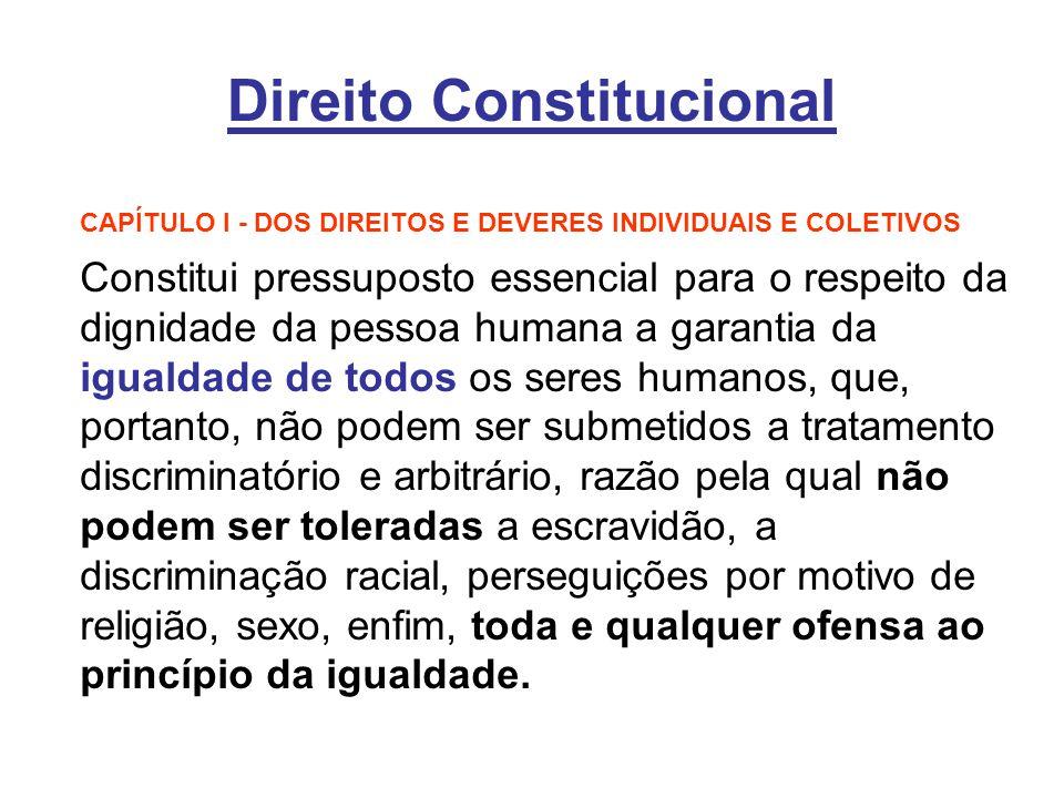 Direito Constitucional CAPÍTULO I - DOS DIREITOS E DEVERES INDIVIDUAIS E COLETIVOS Constitui pressuposto essencial para o respeito da dignidade da pes
