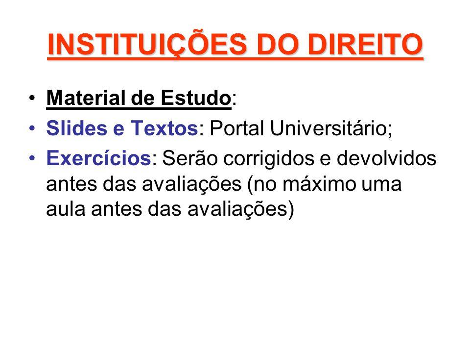 INSTITUIÇÕES DO DIREITO Material de Estudo: Slides e Textos: Portal Universitário; Exercícios: Serão corrigidos e devolvidos antes das avaliações (no