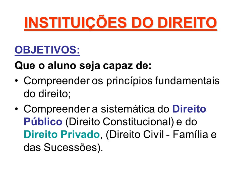 INSTITUIÇÕES DO DIREITO OBJETIVOS: Que o aluno seja capaz de: Compreender os princípios fundamentais do direito; Compreender a sistemática do Direito