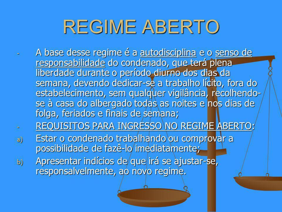 REGIME ABERTO - A base desse regime é a autodisciplina e o senso de responsabilidade do condenado, que terá plena liberdade durante o período diurno dos dias da semana, devendo dedicar-se a trabalho lícito, fora do estabelecimento, sem qualquer vigilância, recolhendo- se à casa do albergado todas as noites e nos dias de folga, feriados e finais de semana; - REQUISITOS PARA INGRESSO NO REGIME ABERTO: a) Estar o condenado trabalhando ou comprovar a possibilidade de fazê-lo imediatamente; b) Apresentar indícios de que irá se ajustar-se, responsalvelmente, ao novo regime.