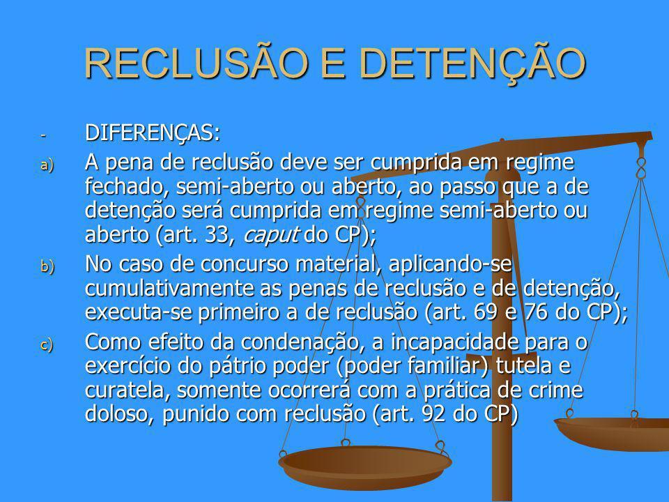 RECLUSÃO E DETENÇÃO - DIFERENÇAS: a) A pena de reclusão deve ser cumprida em regime fechado, semi-aberto ou aberto, ao passo que a de detenção será cumprida em regime semi-aberto ou aberto (art.