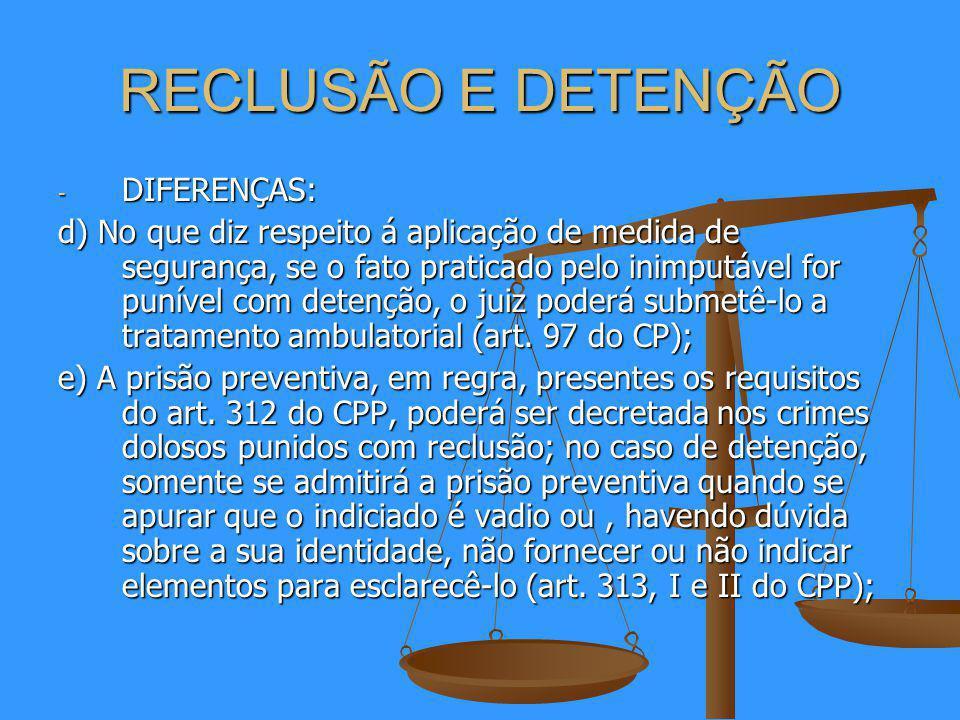 RECLUSÃO E DETENÇÃO - DIFERENÇAS: d) No que diz respeito á aplicação de medida de segurança, se o fato praticado pelo inimputável for punível com detenção, o juiz poderá submetê-lo a tratamento ambulatorial (art.