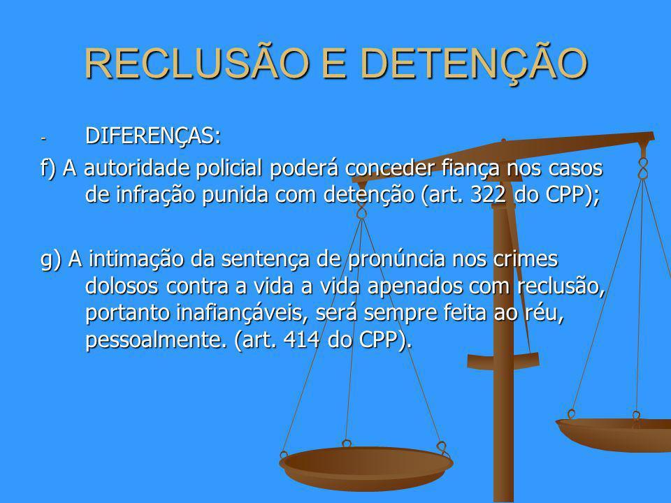 RECLUSÃO E DETENÇÃO - DIFERENÇAS: f) A autoridade policial poderá conceder fiança nos casos de infração punida com detenção (art.