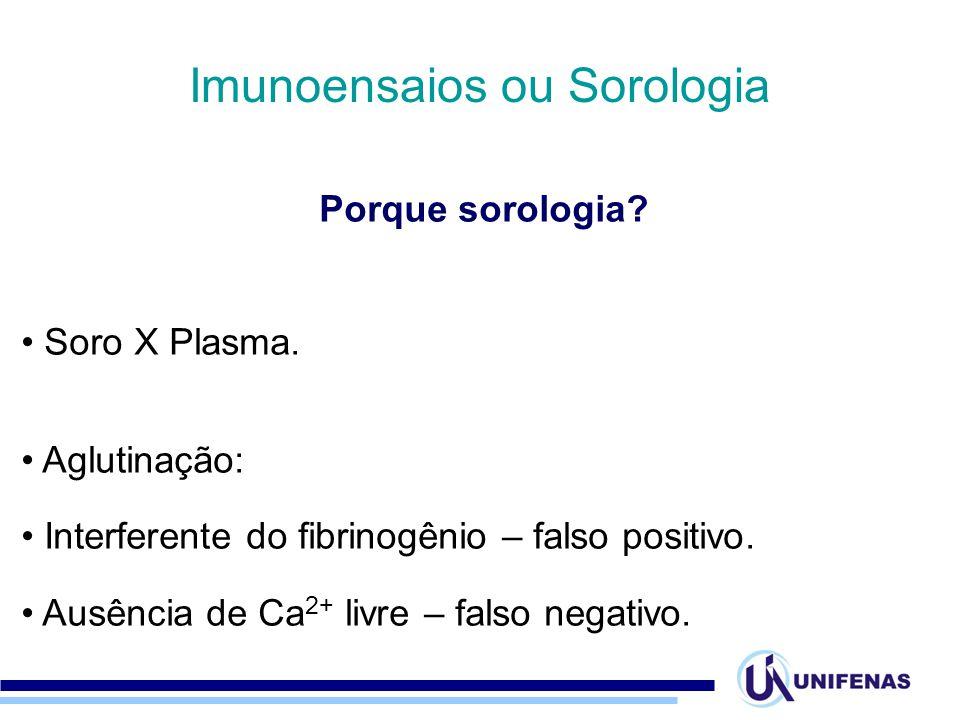 Imunoensaios ou Sorologia Porque sorologia? Soro X Plasma. Aglutinação: Interferente do fibrinogênio – falso positivo. Ausência de Ca 2+ livre – falso