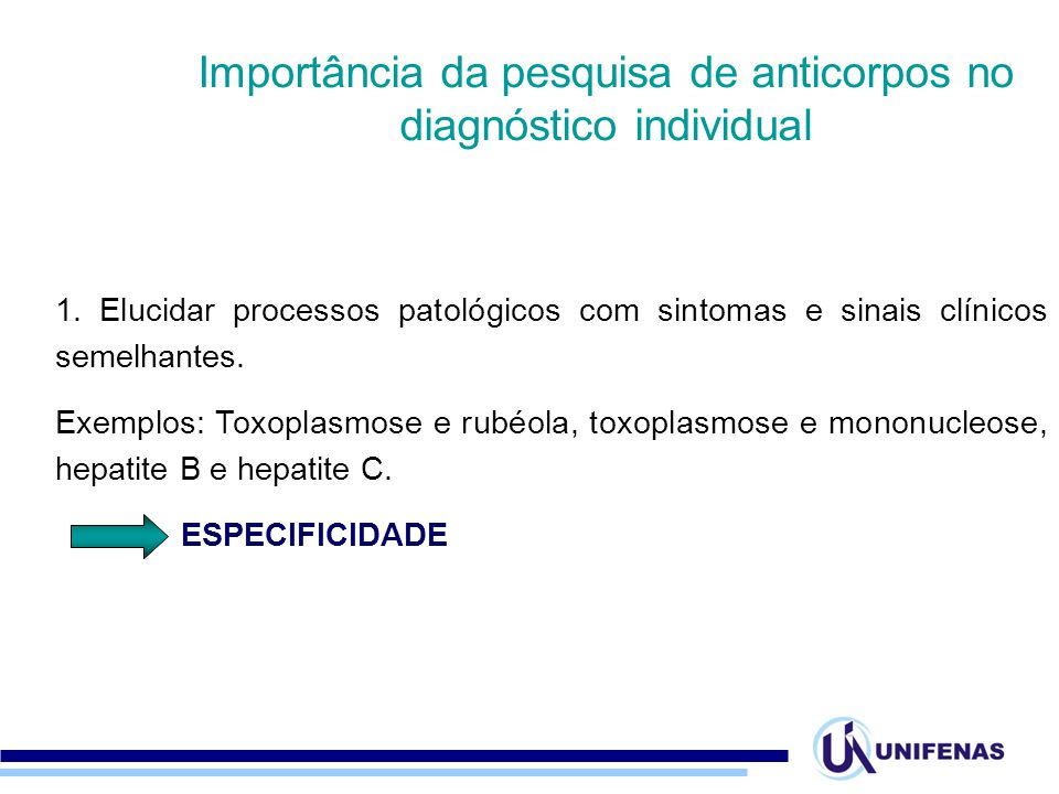 1. Elucidar processos patológicos com sintomas e sinais clínicos semelhantes. Exemplos: Toxoplasmose e rubéola, toxoplasmose e mononucleose, hepatite