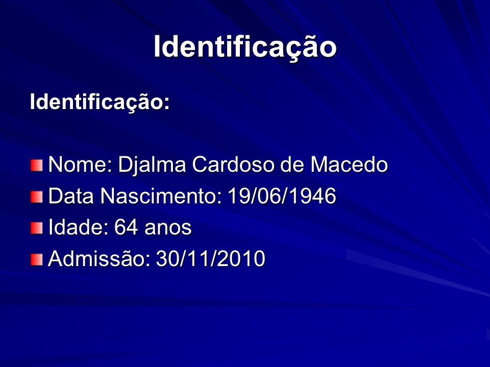 Identificação Identificação: Nome: Djalma Cardoso de Macedo Data Nascimento: 19/06/1946 Idade: 64 anos Admissão: 30/11/2010