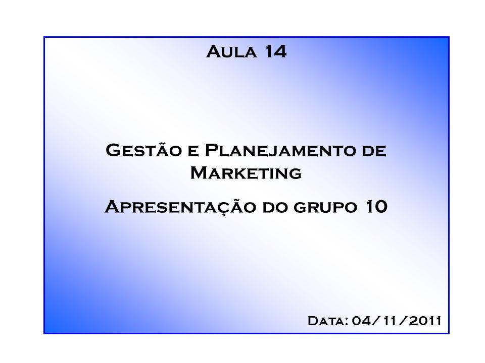 Aula 14 Gestão e Planejamento de Marketing Apresentação do grupo 10 Data: 04/11/2011