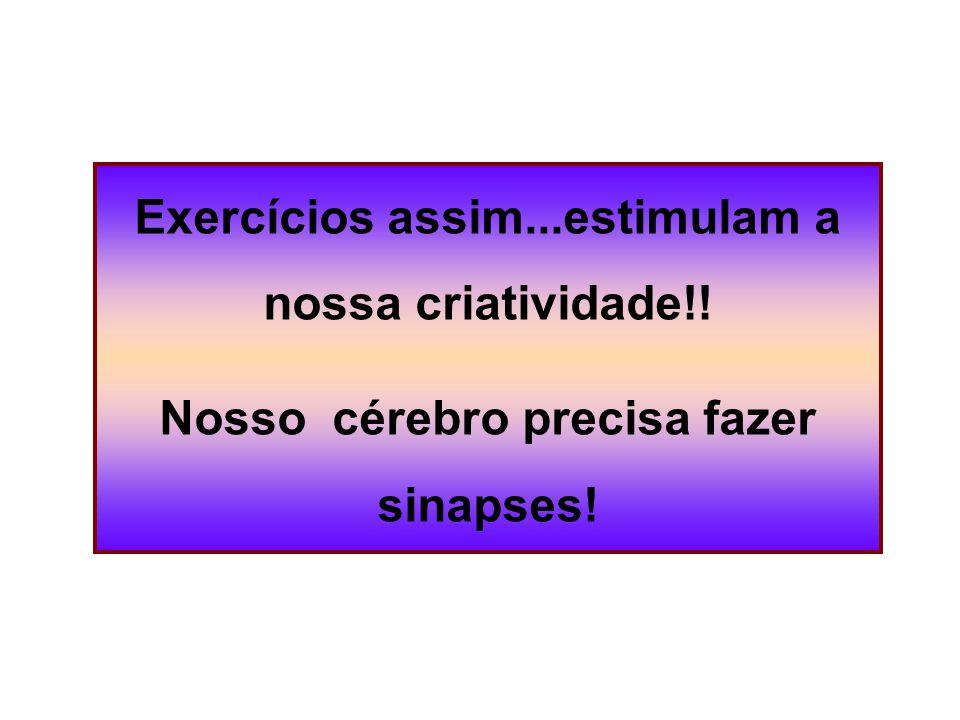 Exercícios assim...estimulam a nossa criatividade!! Nosso cérebro precisa fazer sinapses!