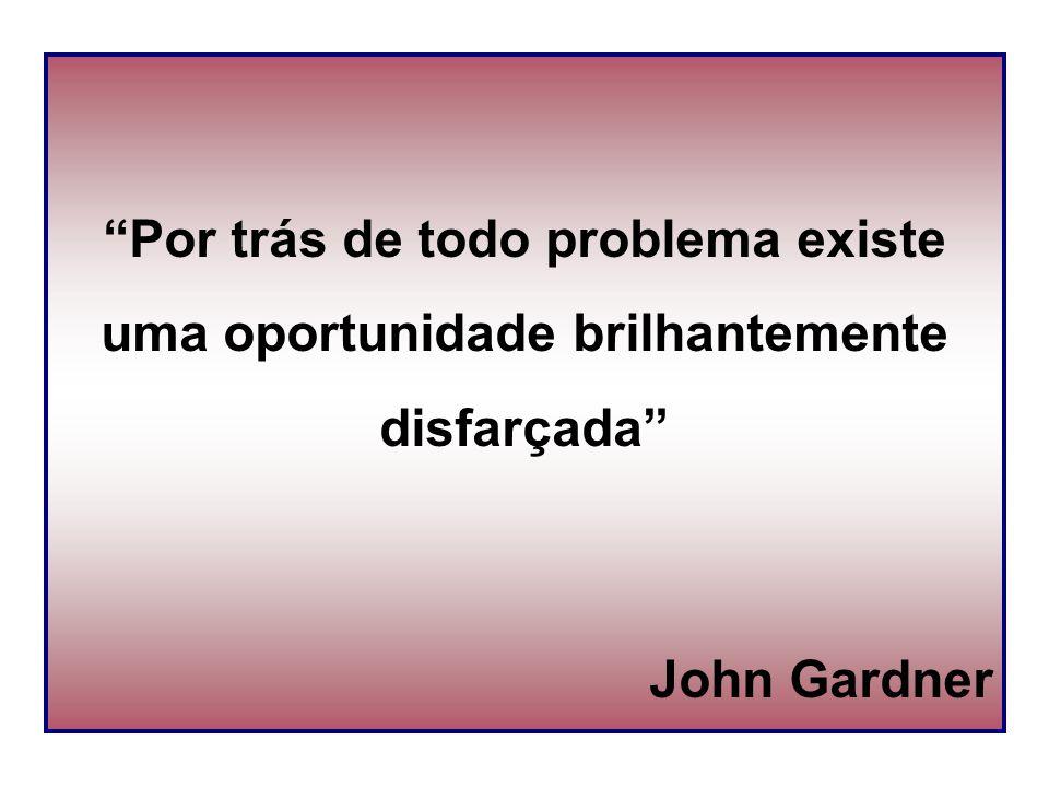 """Por trás de todo problema existe uma oportunidade brilhantemente disfarçada"" John Gardner"