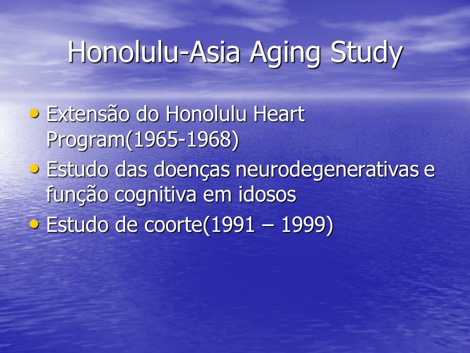 Honolulu-Asia Aging Study Extensão do Honolulu Heart Program(1965-1968) Extensão do Honolulu Heart Program(1965-1968) Estudo das doenças neurodegenera