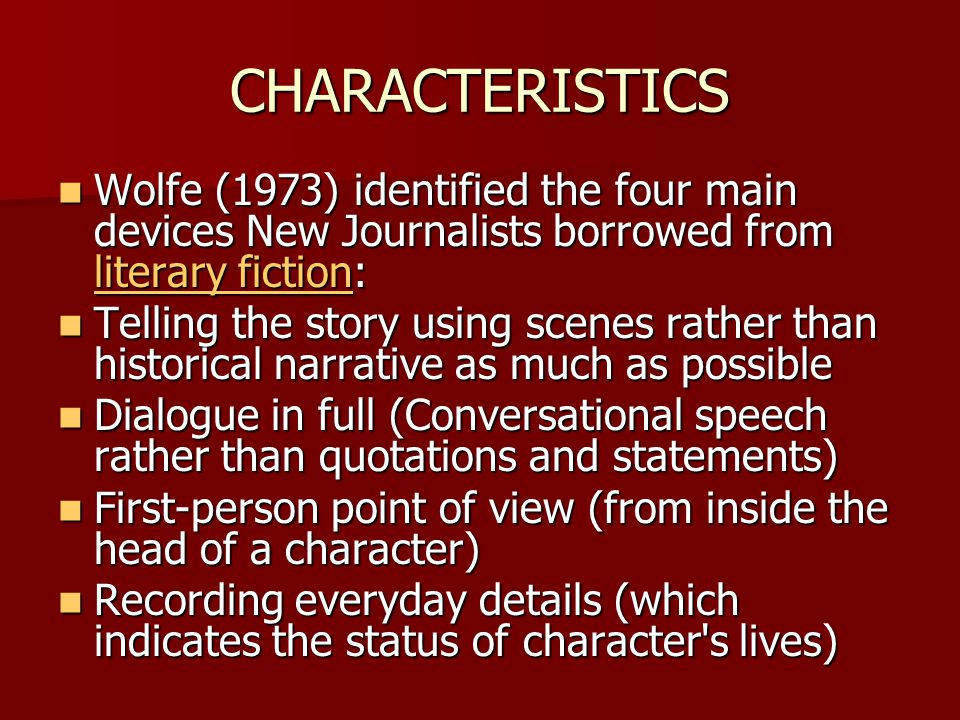 CHARACTERISTICS Wolfe (1973) identified the four main devices New Journalists borrowed from literary fiction: Wolfe (1973) identified the four main de