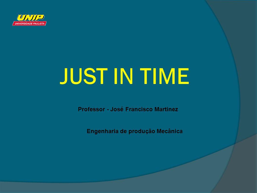 JUST IN TIME Professor - José Francisco Martinez Engenharia de produção Mecânica