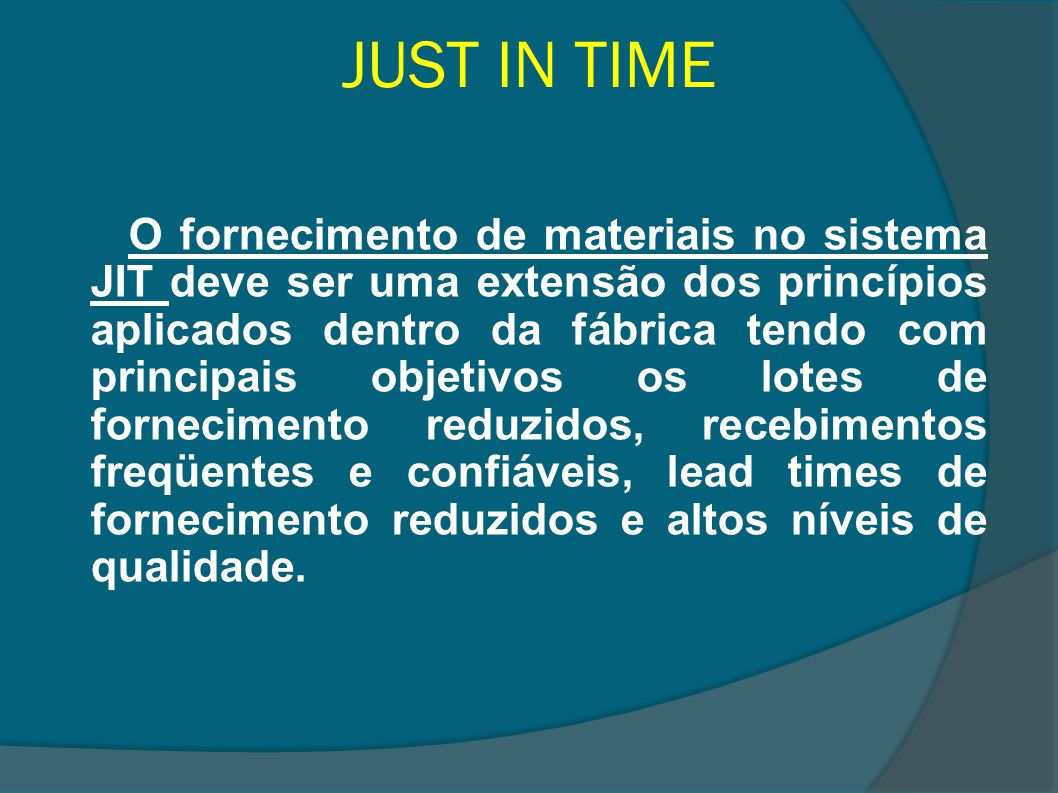 JUST IN TIME O elemento humano tem participação fundamental no sistema just in time, sendo o envolvimento da mão-de-obra e o trabalho em equipe pré-requisitos para a implementação do JIT.