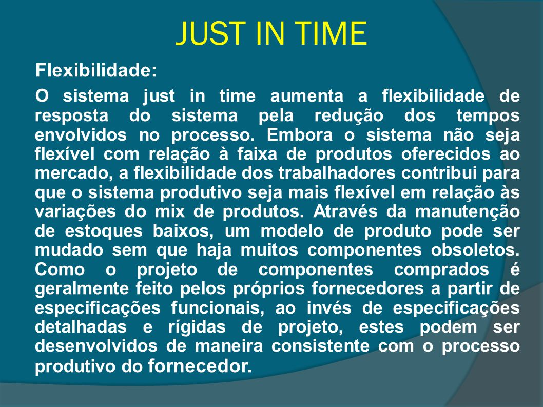JUST IN TIME Flexibilidade: O sistema just in time aumenta a flexibilidade de resposta do sistema pela redução dos tempos envolvidos no processo. Embo