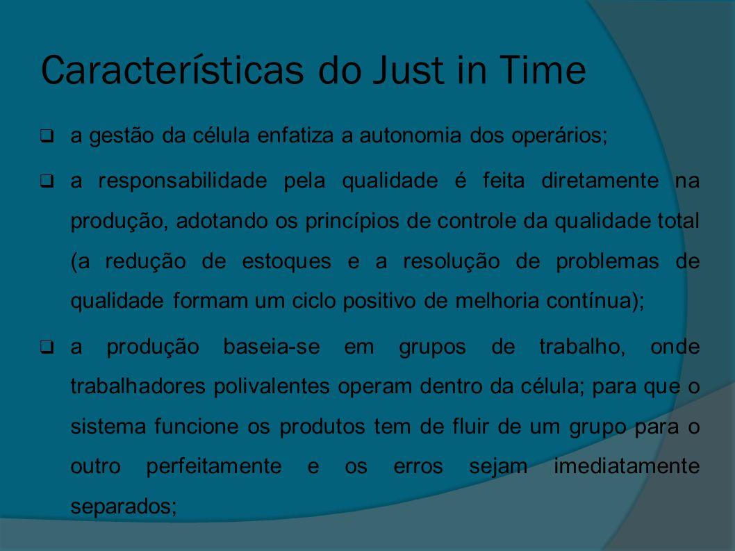 Características do Just in Time  a gestão da célula enfatiza a autonomia dos operários;  a responsabilidade pela qualidade é feita diretamente na pr