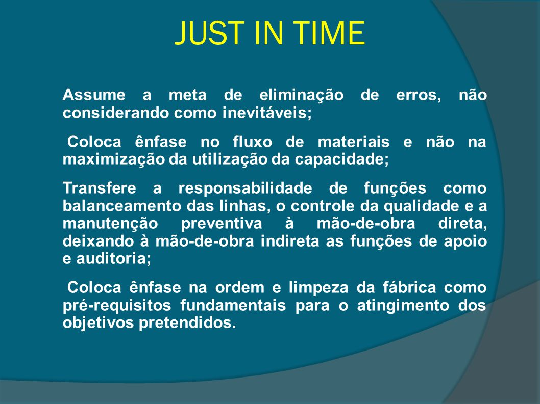 JUST IN TIME Assume a meta de eliminação de erros, não considerando como inevitáveis; Coloca ênfase no fluxo de materiais e não na maximização da util