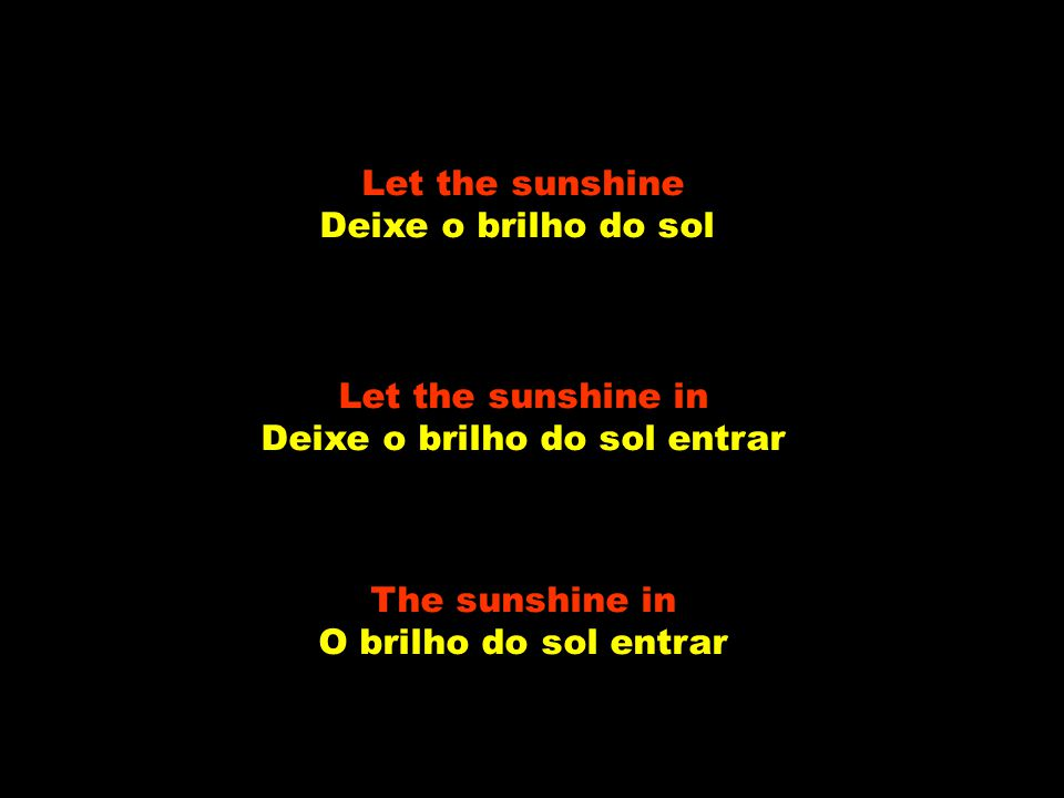 Let the sunshine Deixe o brilho do sol Let the sunshine in Deixe o brilho do sol entrar The sunshine in O brilho do sol entrar