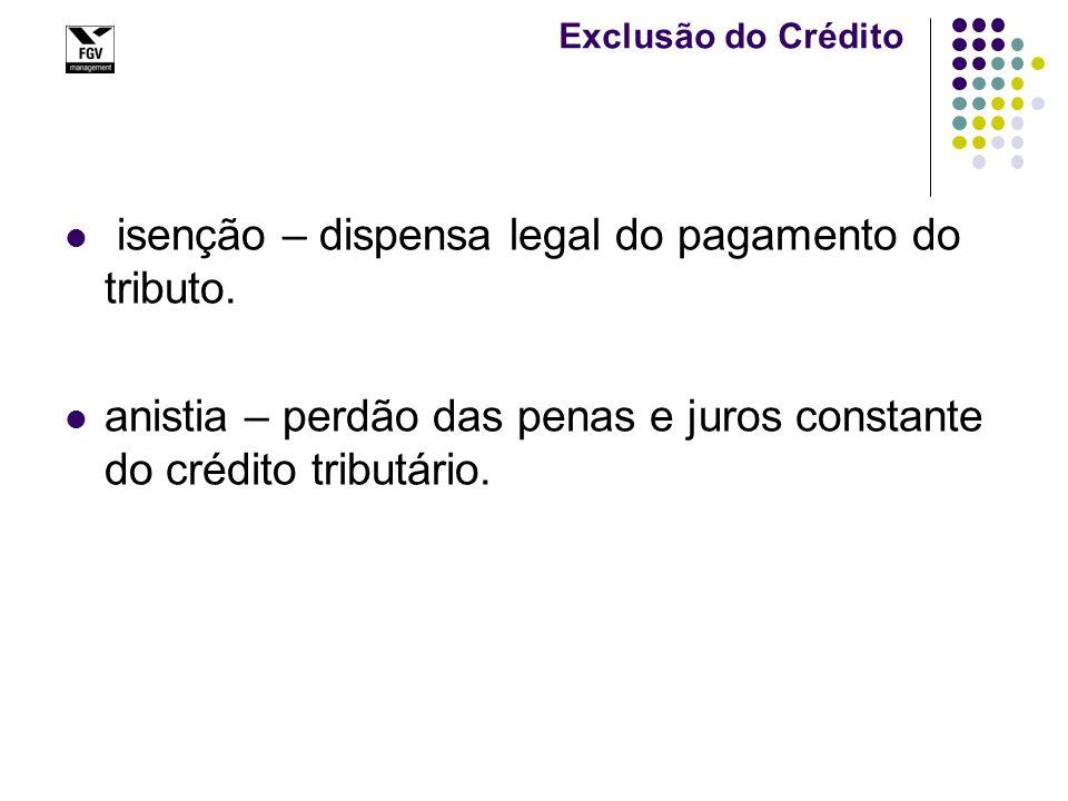 Exclusão do Crédito isenção – dispensa legal do pagamento do tributo. anistia – perdão das penas e juros constante do crédito tributário.