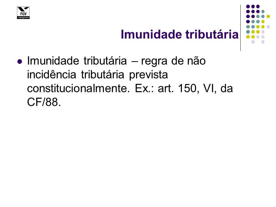 Imunidade tributária Imunidade tributária – regra de não incidência tributária prevista constitucionalmente. Ex.: art. 150, VI, da CF/88.
