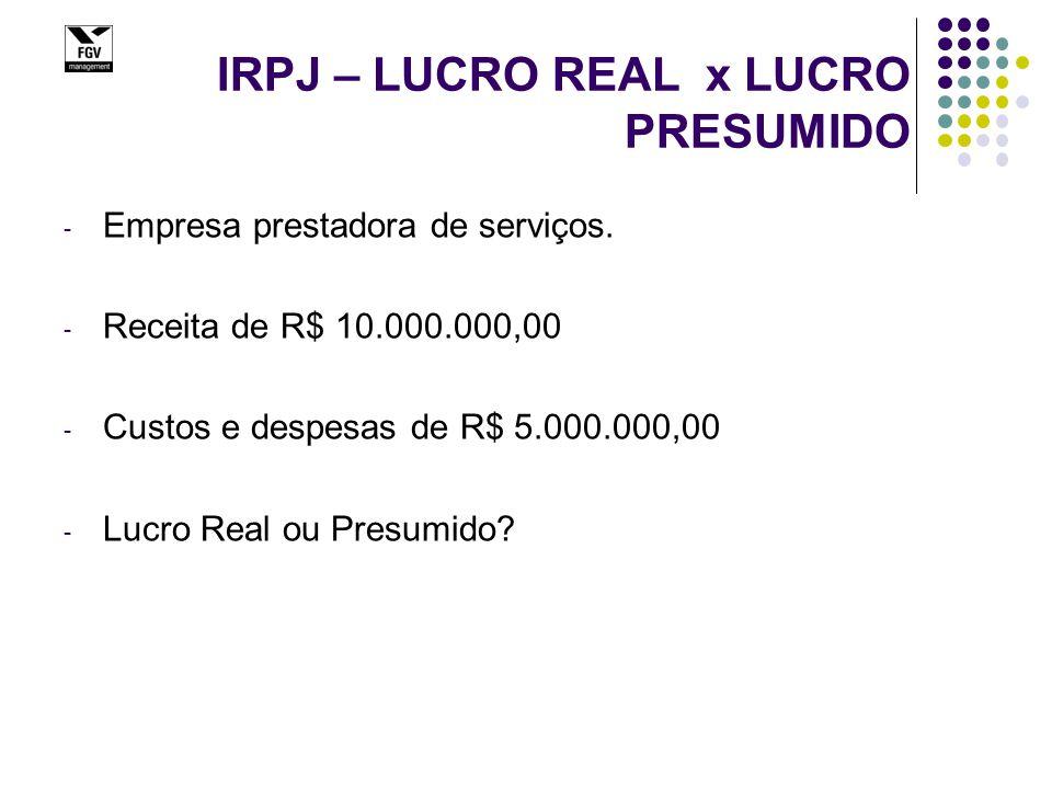 IRPJ – LUCRO REAL x LUCRO PRESUMIDO - Empresa prestadora de serviços. - Receita de R$ 10.000.000,00 - Custos e despesas de R$ 5.000.000,00 - Lucro Rea